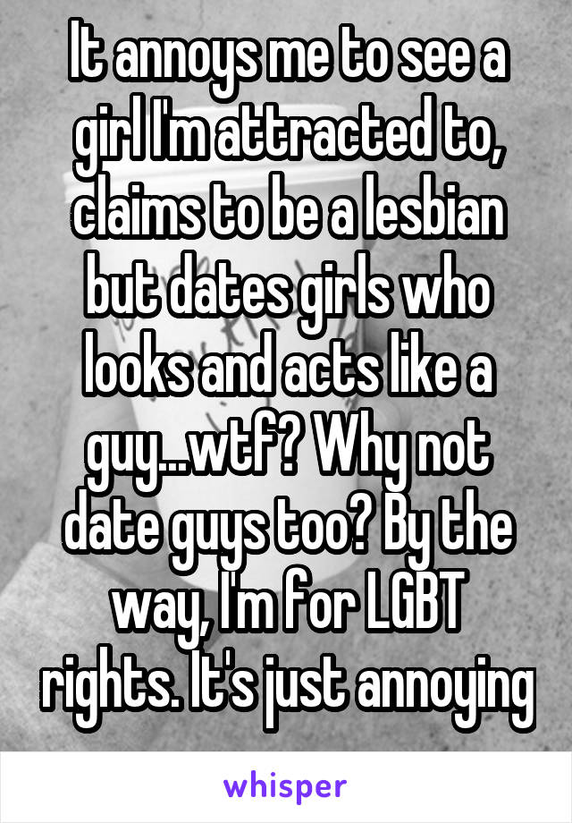 It annoys me to see a girl I'm attracted to, claims to be a lesbian but dates girls who looks and acts like a guy...wtf? Why not date guys too? By the way, I'm for LGBT rights. It's just annoying
