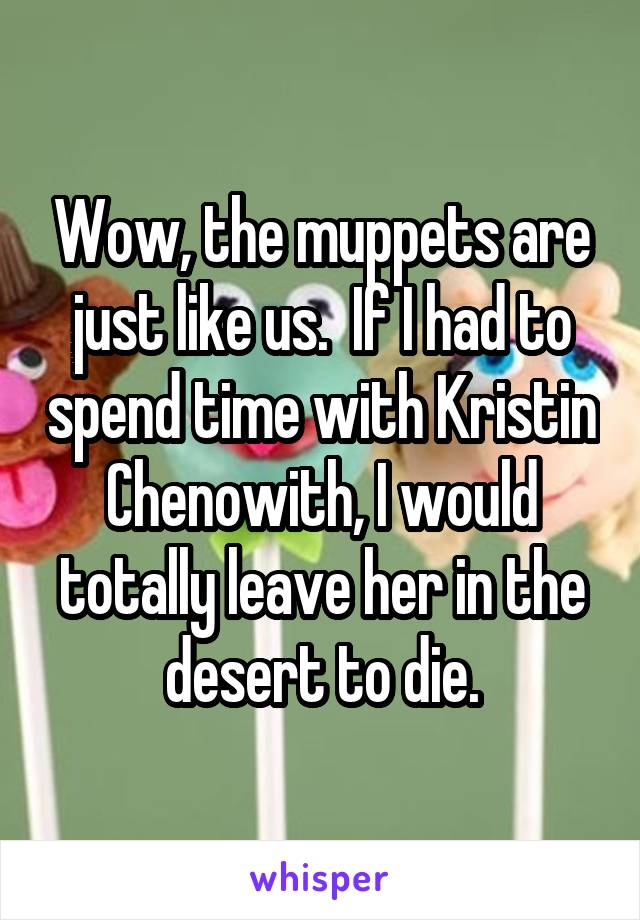 Wow, the muppets are just like us.  If I had to spend time with Kristin Chenowith, I would totally leave her in the desert to die.