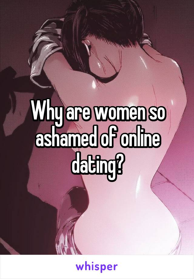 Why are women so ashamed of online dating?