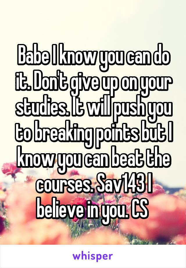 Babe I know you can do it. Don't give up on your studies. It will push you to breaking points but I know you can beat the courses. Sav143 I believe in you. CS