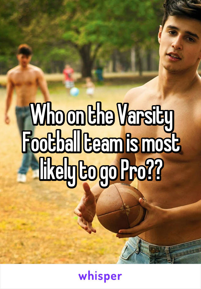 Who on the Varsity Football team is most likely to go Pro??