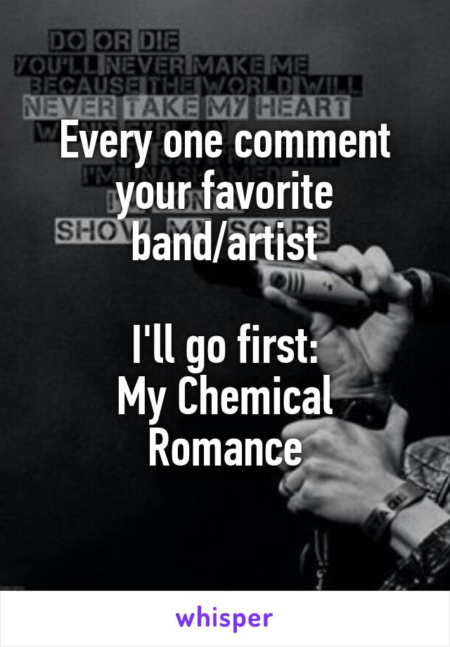 Every one comment your favorite band/artist  I'll go first: My Chemical Romance