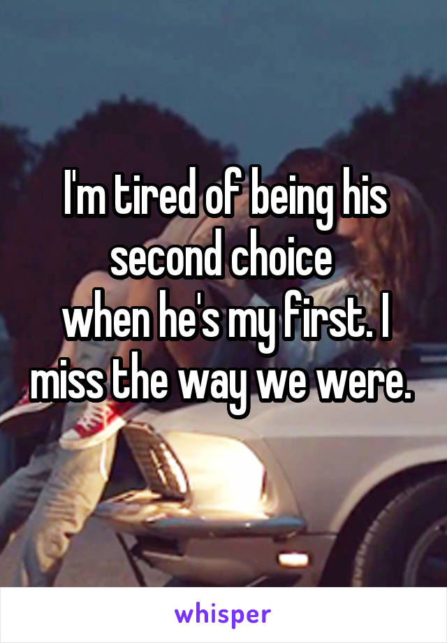 I'm tired of being his second choice  when he's my first. I miss the way we were.