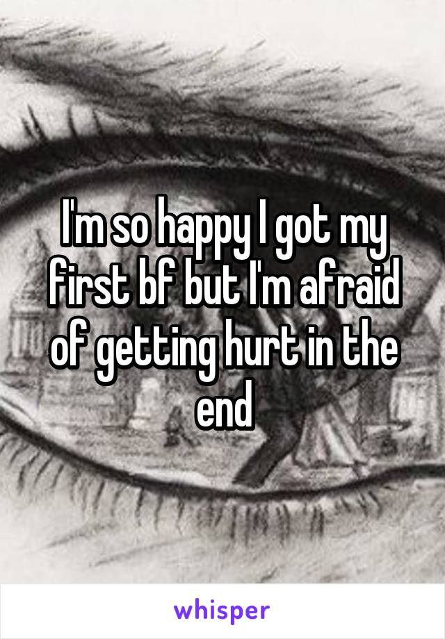 I'm so happy I got my first bf but I'm afraid of getting hurt in the end