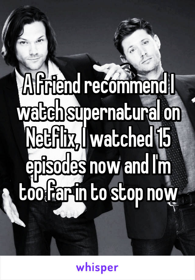 A friend recommend I watch supernatural on Netflix, I watched 15 episodes now and I'm too far in to stop now