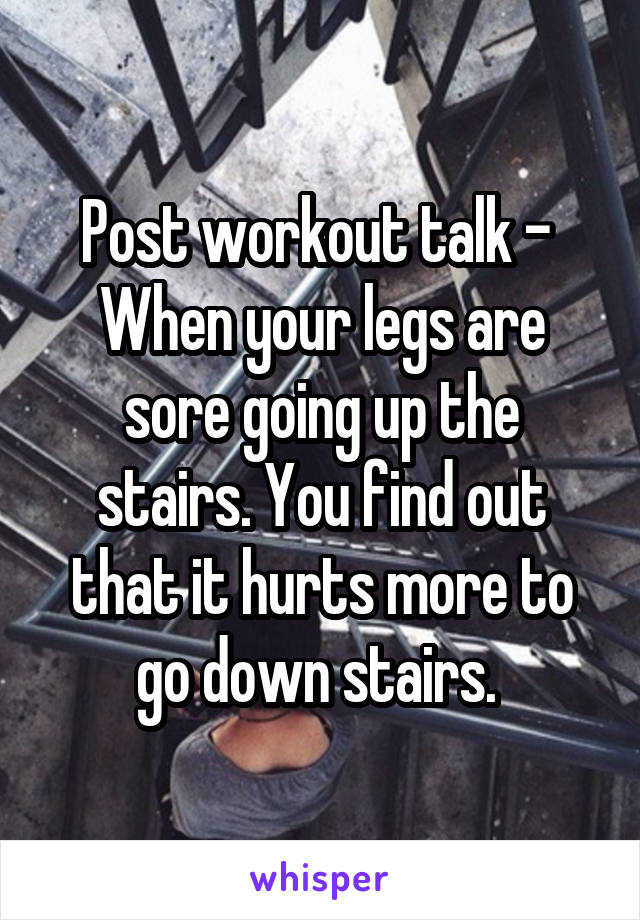 Post workout talk -  When your legs are sore going up the stairs. You find out that it hurts more to go down stairs.