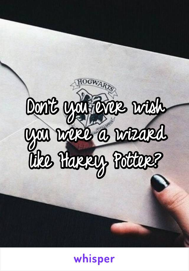 Don't you ever wish you were a wizard like Harry Potter?