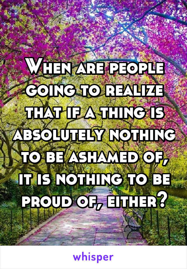 When are people going to realize that if a thing is absolutely nothing to be ashamed of, it is nothing to be proud of, either?