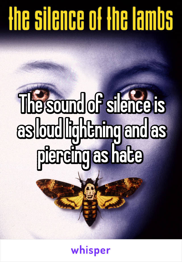 The sound of silence is as loud lightning and as piercing as hate