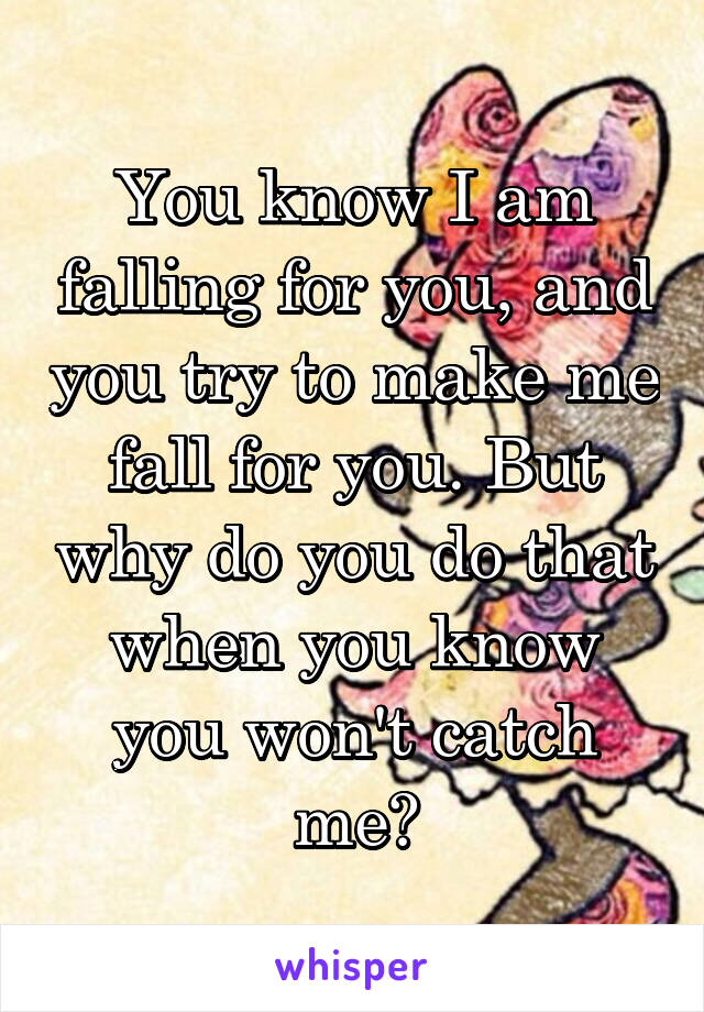 You know I am falling for you, and you try to make me fall for you. But why do you do that when you know you won't catch me?
