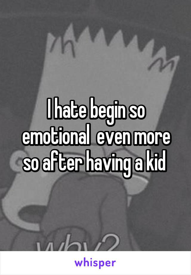 I hate begin so emotional  even more so after having a kid