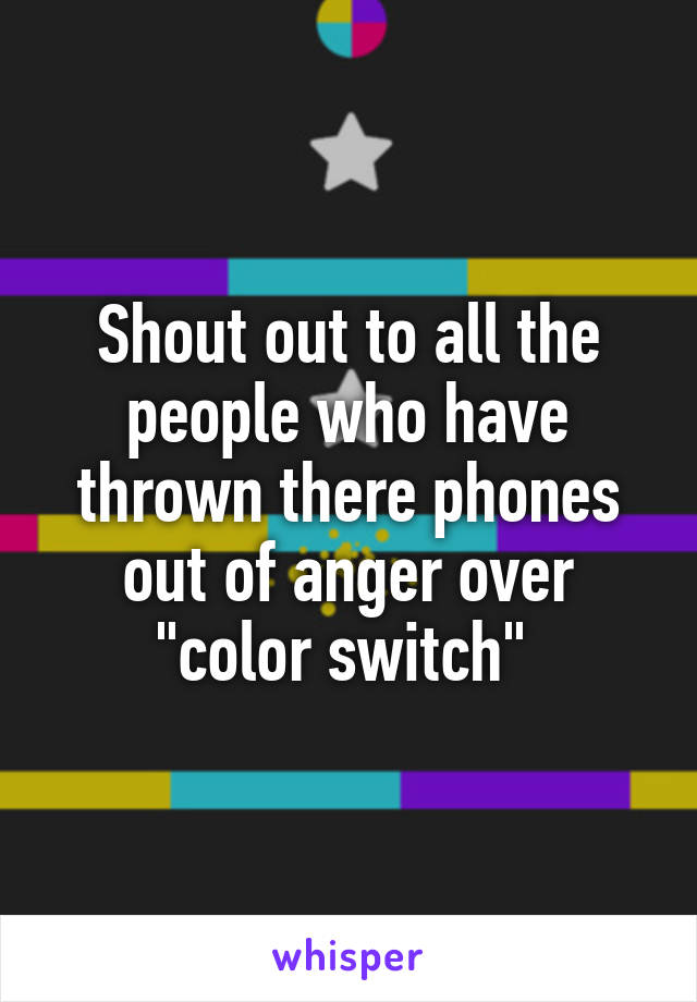 "Shout out to all the people who have thrown there phones out of anger over ""color switch"""
