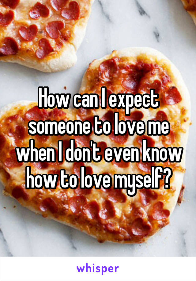 How can I expect someone to love me when I don't even know how to love myself?