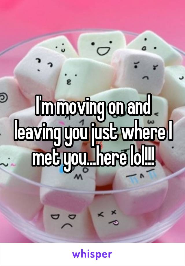 I'm moving on and leaving you just where I met you...here lol!!!