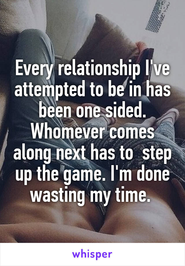 Every relationship I've attempted to be in has been one sided. Whomever comes along next has to  step up the game. I'm done wasting my time.
