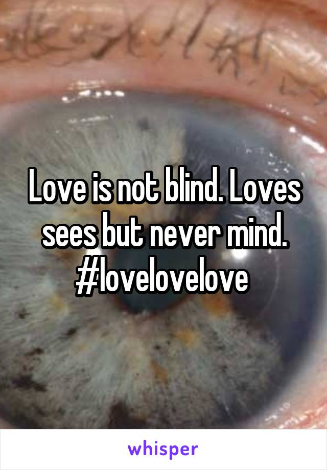 Love is not blind. Loves sees but never mind. #lovelovelove
