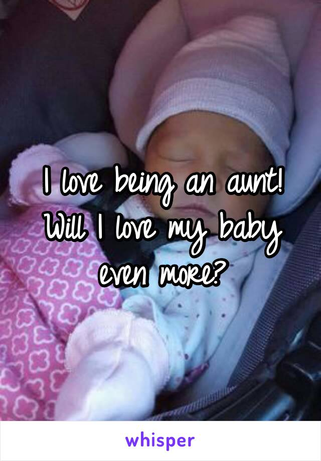 I love being an aunt! Will I love my baby even more?