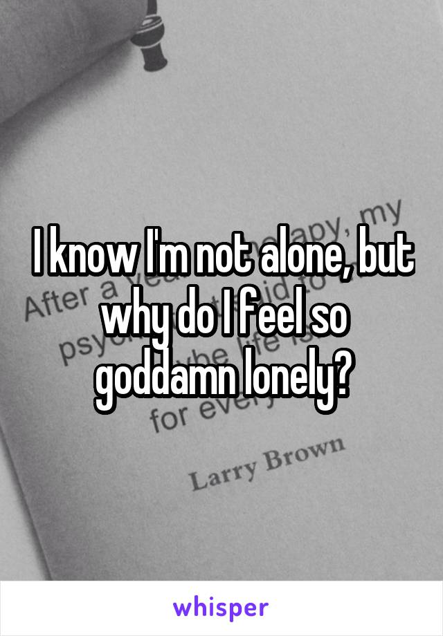 I know I'm not alone, but why do I feel so goddamn lonely?