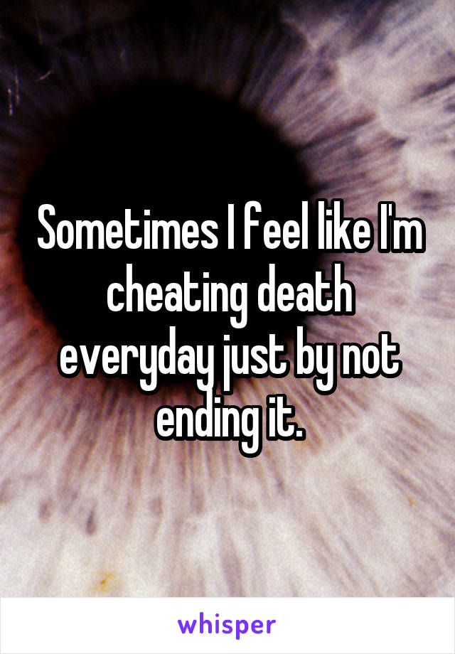 Sometimes I feel like I'm cheating death everyday just by not ending it.