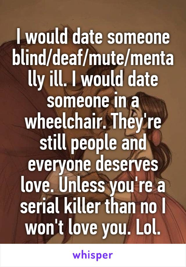 I would date someone blind/deaf/mute/mentally ill. I would date someone in a wheelchair. They're still people and everyone deserves love. Unless you're a serial killer than no I won't love you. Lol.