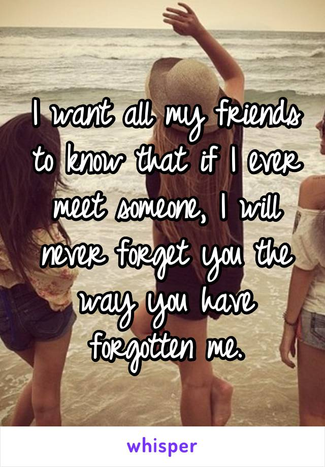 I want all my friends to know that if I ever meet someone, I will never forget you the way you have forgotten me.