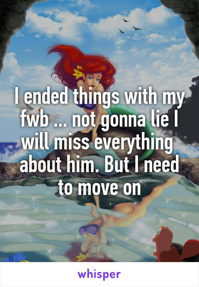 I ended things with my fwb ... not gonna lie I will miss everything  about him. But I need to move on