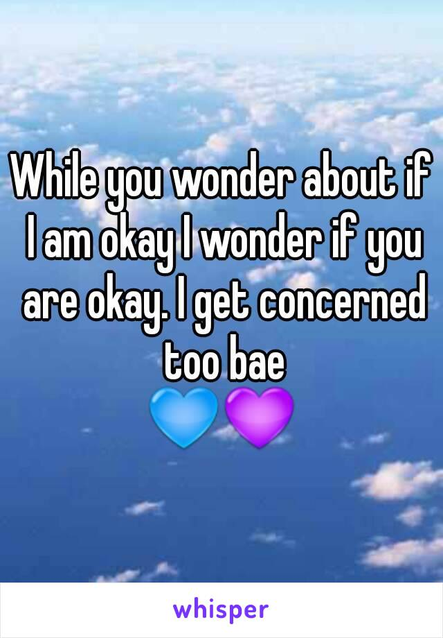 While you wonder about if I am okay I wonder if you are okay. I get concerned too bae 💙💜