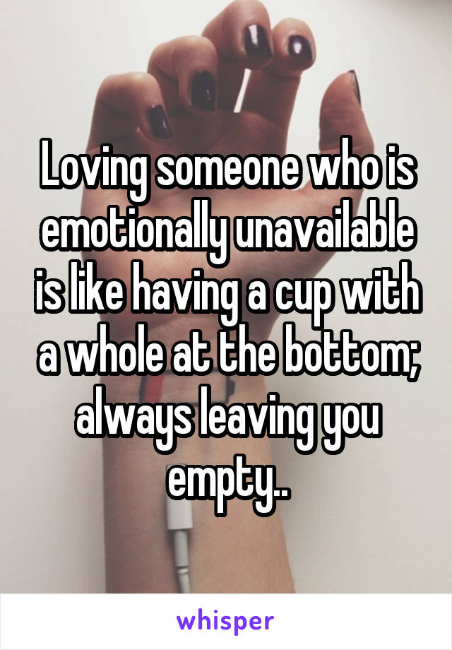 Loving someone who is emotionally unavailable is like having a cup with a whole at the bottom; always leaving you empty..