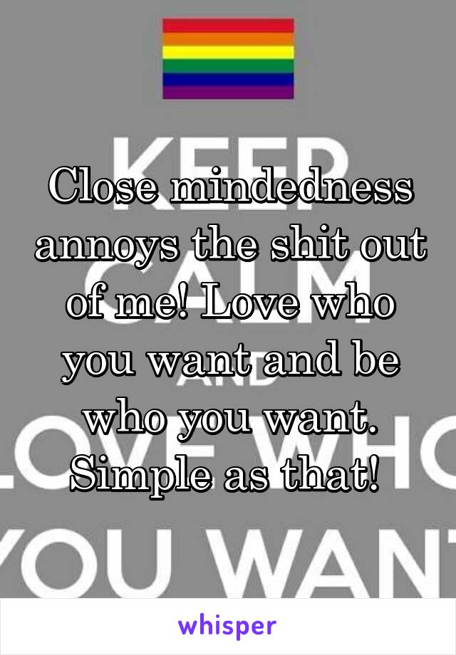 Close mindedness annoys the shit out of me! Love who you want and be who you want. Simple as that!