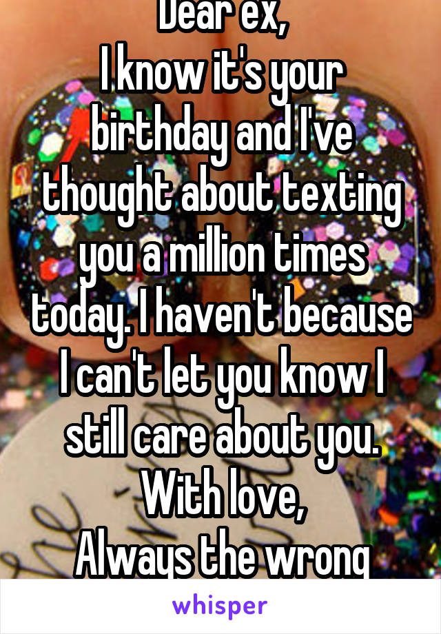 Dear ex, I know it's your birthday and I've thought about texting you a million times today. I haven't because I can't let you know I still care about you. With love, Always the wrong time.