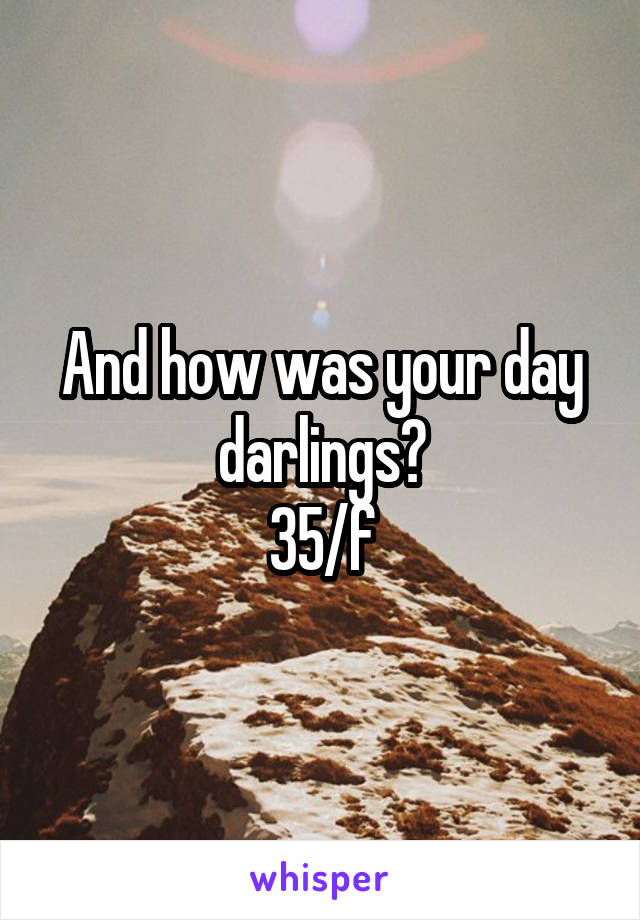 And how was your day darlings? 35/f