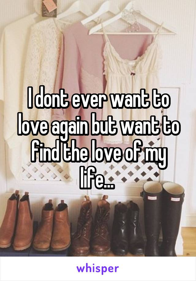 I dont ever want to love again but want to find the love of my life...