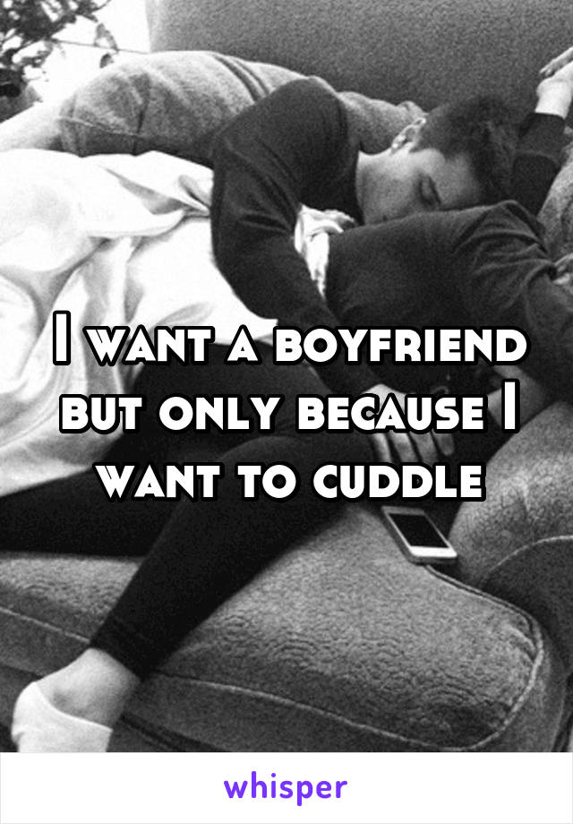 I want a boyfriend but only because I want to cuddle