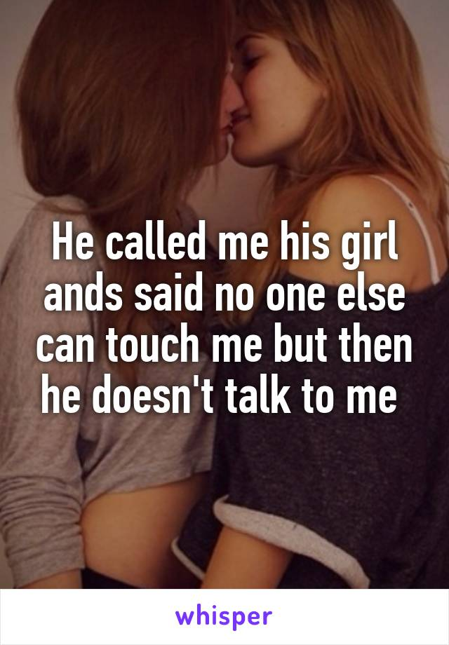 He called me his girl ands said no one else can touch me but then he doesn't talk to me