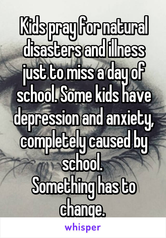 Kids pray for natural disasters and illness just to miss a day of school. Some kids have depression and anxiety, completely caused by school.  Something has to change.