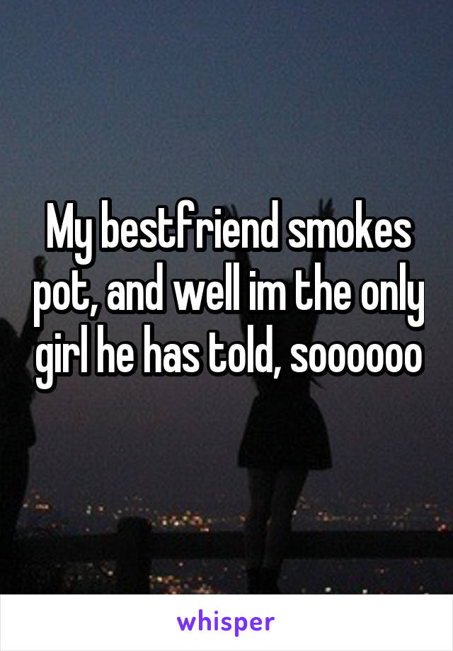 My bestfriend smokes pot, and well im the only girl he has told, soooooo