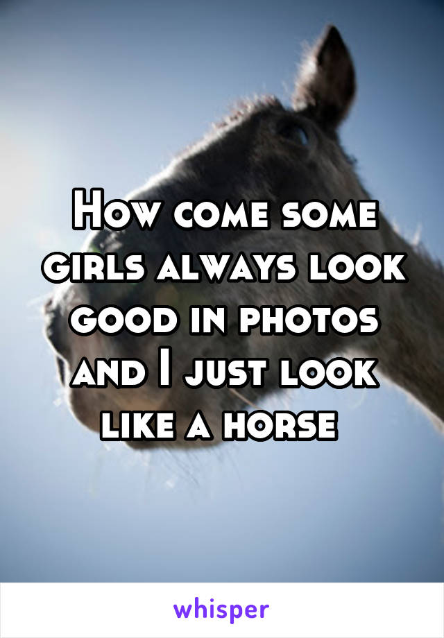 How come some girls always look good in photos and I just look like a horse