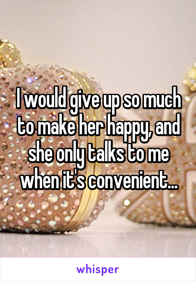 I would give up so much to make her happy, and she only talks to me when it's convenient...