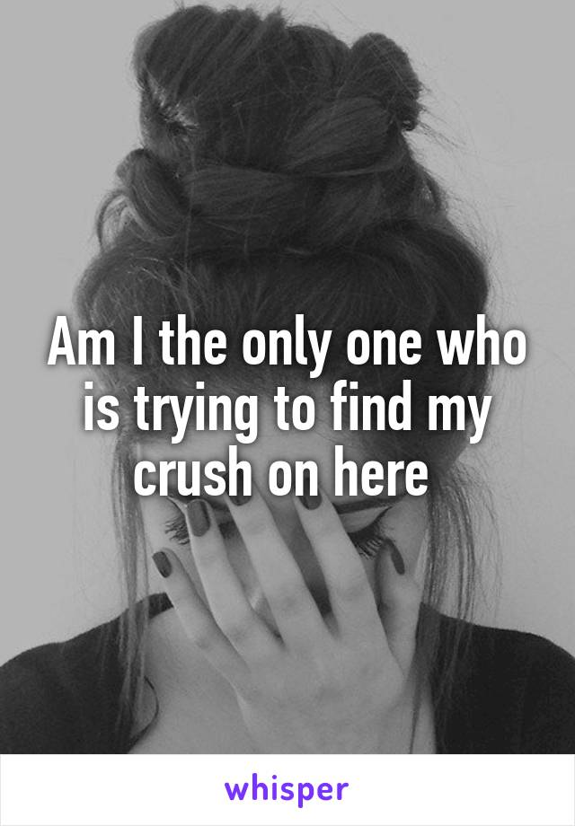 Am I the only one who is trying to find my crush on here
