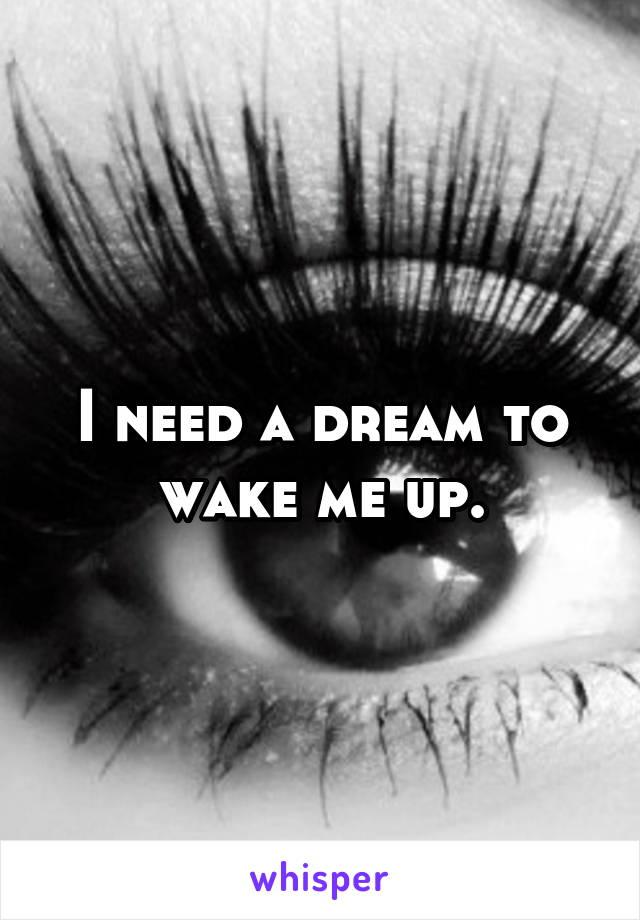 I need a dream to wake me up.