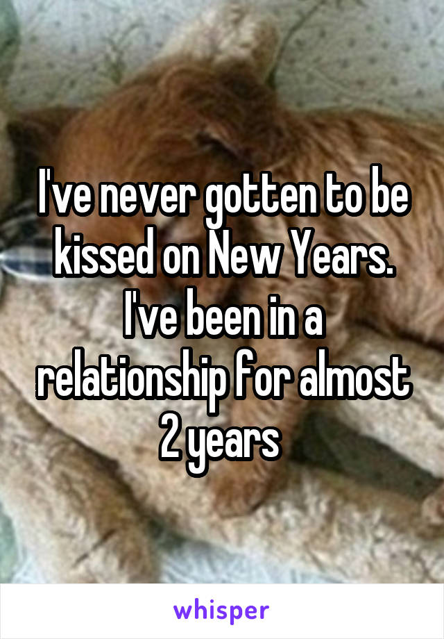I've never gotten to be kissed on New Years. I've been in a relationship for almost 2 years