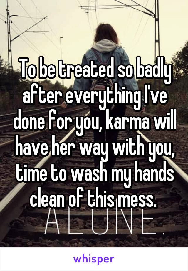 To be treated so badly after everything I've done for you, karma will have her way with you, time to wash my hands clean of this mess.
