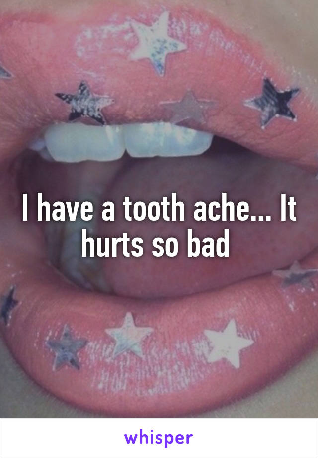 I have a tooth ache... It hurts so bad
