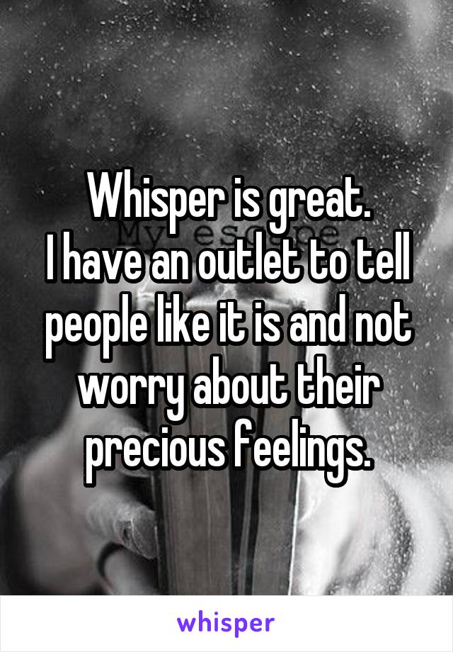 Whisper is great. I have an outlet to tell people like it is and not worry about their precious feelings.