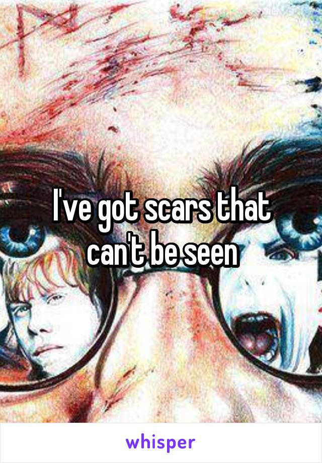 I've got scars that can't be seen