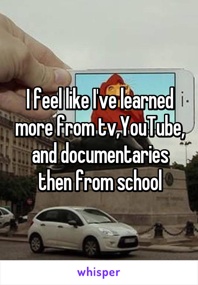 I feel like I've learned more from tv,YouTube, and documentaries then from school