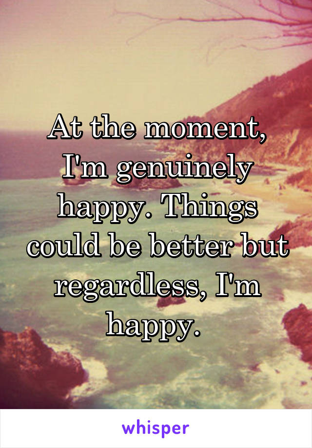 At the moment, I'm genuinely happy. Things could be better but regardless, I'm happy.