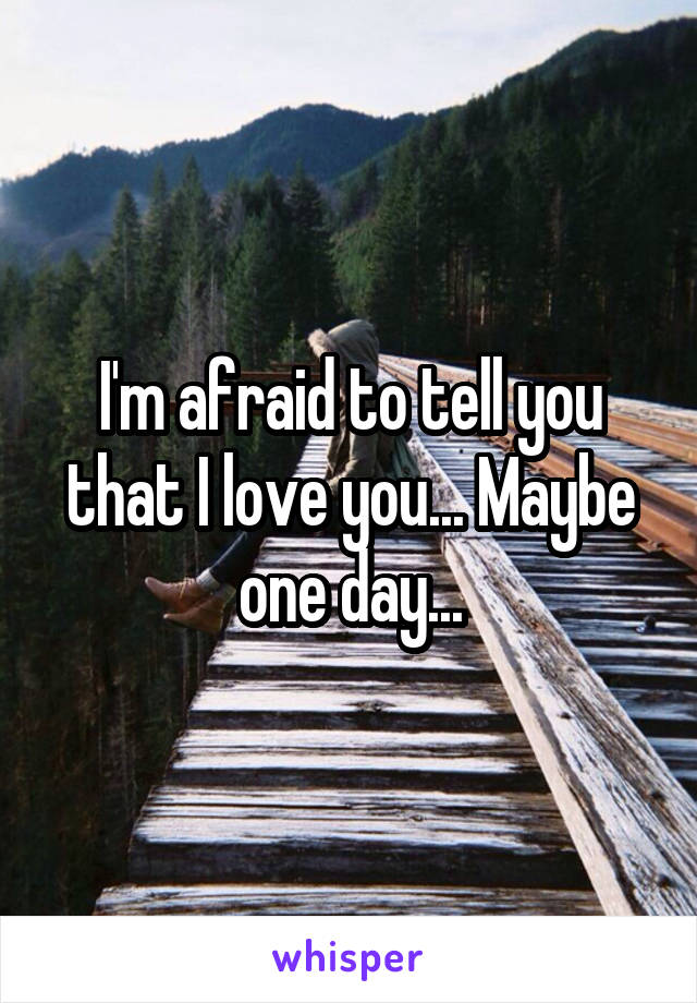 I'm afraid to tell you that I love you... Maybe one day...