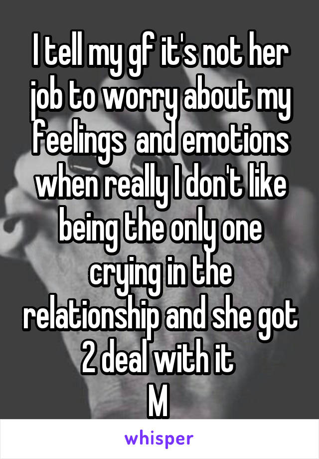I tell my gf it's not her job to worry about my feelings  and emotions when really I don't like being the only one crying in the relationship and she got 2 deal with it  M