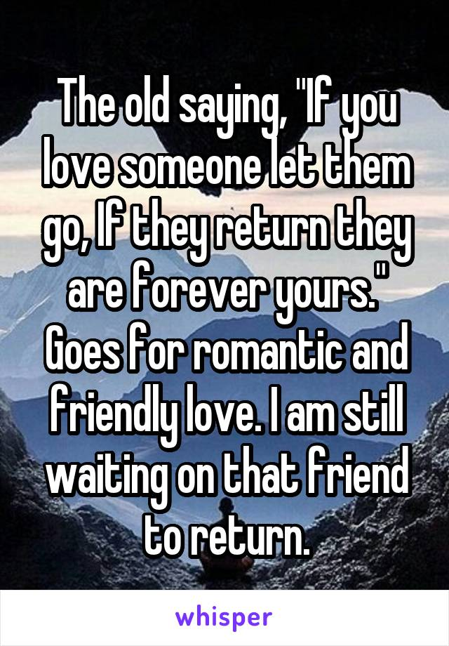 """The old saying, """"If you love someone let them go, If they return they are forever yours."""" Goes for romantic and friendly love. I am still waiting on that friend to return."""